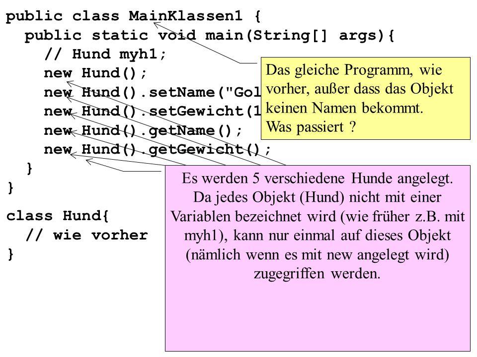 public class MainKlassen1 { public static void main(String[] args){ // Hund myh1; new Hund(); new Hund().setName( Goldi ); new Hund().setGewicht(12); new Hund().getName(); new Hund().getGewicht(); } }